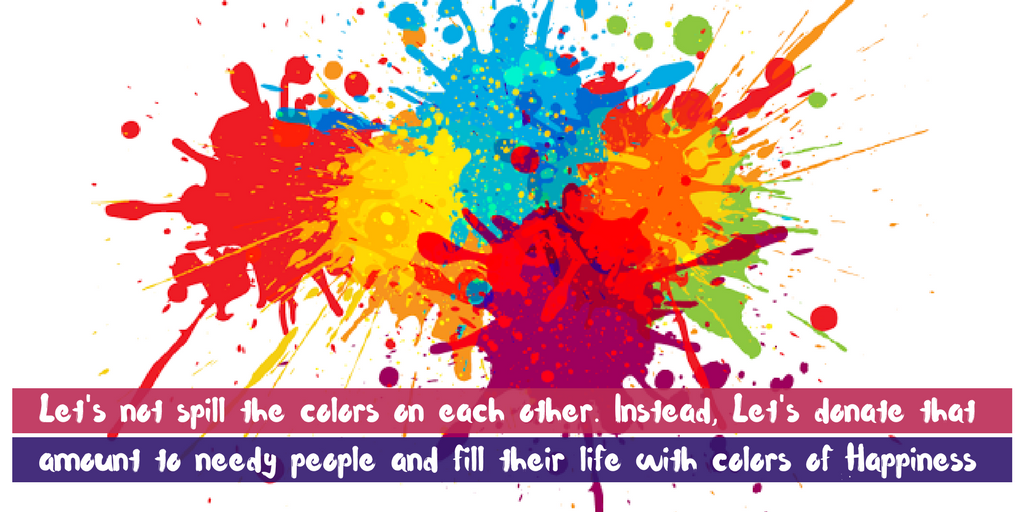 Let's not spill the colors on each other. Instead, Let's donate that amount to needy people and fill their life with colors of Happiness