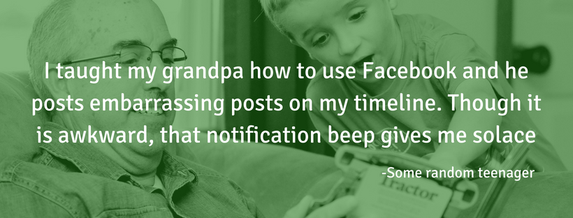 I taught my grandpa how to use Facebook and he posts embarrassing posts on my timeline. Though it is awkward, that notification beep gives me solace